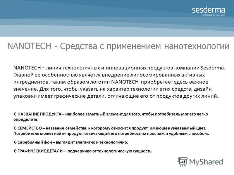 NANOTECH - Средства с применением нанотехнологии NANOTECH – линия технологичных и инновационных продуктов компании Sesderma. Главной ее особенностью является внедрение липосомированных активных ингредиентов, таким образом логотип NANOTECH приобретает