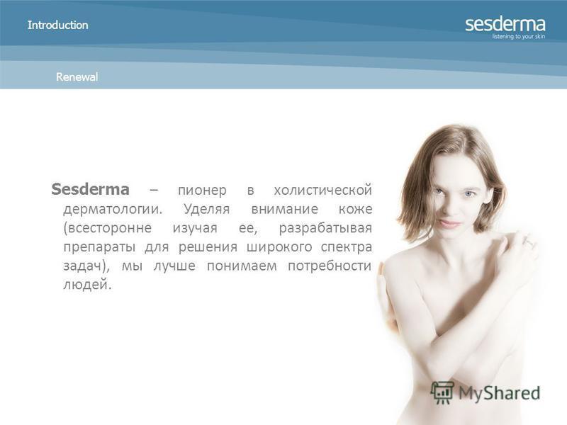 Introduction Sesderma – пионер в холистической дерматологии. Уделяя внимание коже (всесторонне изучая ее, разрабатывая препараты для решения широкого спектра задач), мы лучше понимаем потребности людей. Renewal