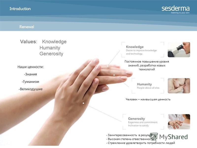 Introduction Renewal Наши ценности: -Знания -Гуманизм -Великодушие Постоянное повышение уровня знаний, разработка новых технологий Человек – наивысшая ценность - Заинтересованность в результате - Высокая степень ответственности - Стремление удовлетво