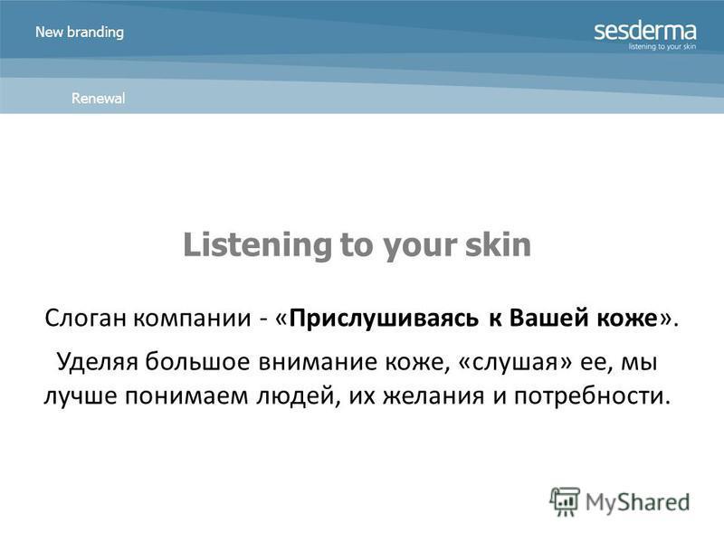 New branding Renewal Listening to your skin Слоган компании - «Прислушиваясь к Вашей коже». Уделяя большое внимание коже, «слушая» ее, мы лучше понимаем людей, их желания и потребности.