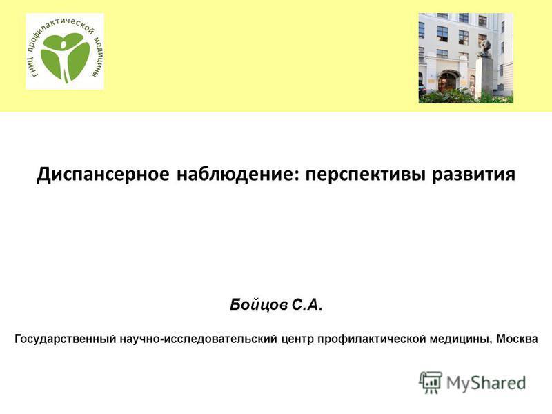 Диспансерное наблюдение: перспективы развития Бойцов С.А. Государственный научно-исследовательский центр профилактической медицины, Москва