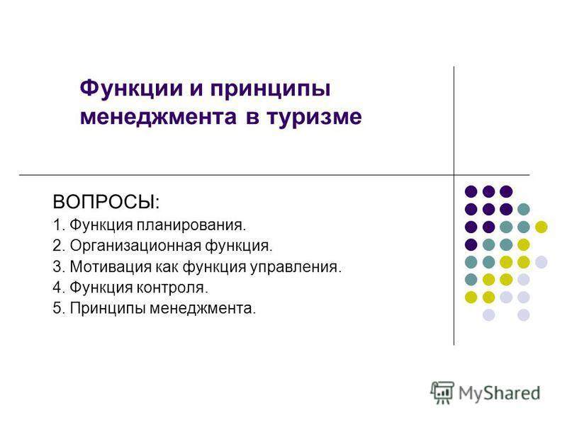 Функции и принципы менеджмента в туризме ВОПРОСЫ: 1. Функция планирования. 2. Организационная функция. 3. Мотивация как функция управления. 4. Функция контроля. 5. Принципы менеджмента.