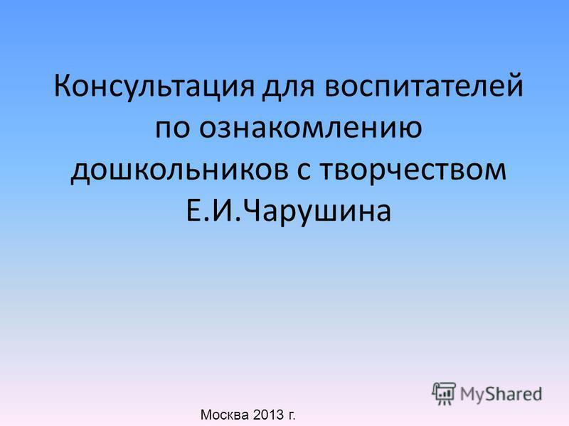Консультация для воспитателей по ознакомлению дошкольников с творчеством Е.И.Чарушина Москва 2013 г.