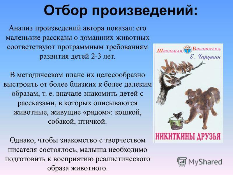 Анализ произведений автора показал: его маленькие рассказы о домашних животных соответствуют программным требованиям развития детей 2-3 лет. В методическом плане их целесообразно выстроить от более близких к более далеким образам, т. е. вначале знако