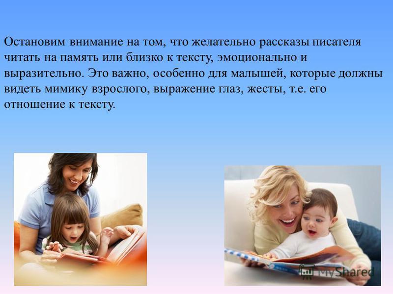 Остановим внимание на том, что желательно рассказы писателя читать на память или близко к тексту, эмоционально и выразительно. Это важно, особенно для малышей, которые должны видеть мимику взрослого, выражение глаз, жесты, т.е. его отношение к тексту