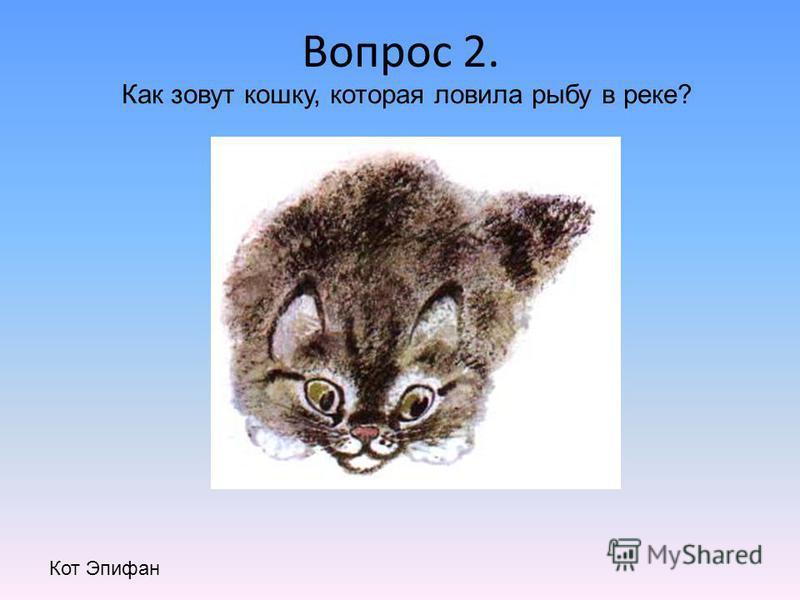 Вопрос 2. Как зовут кошку, которая ловила рыбу в реке? Кот Эпифан