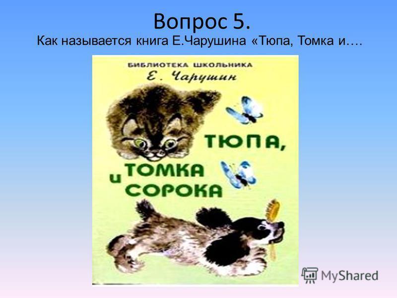Вопрос 5. Как называется книга Е.Чарушина «Тюпа, Томка и….