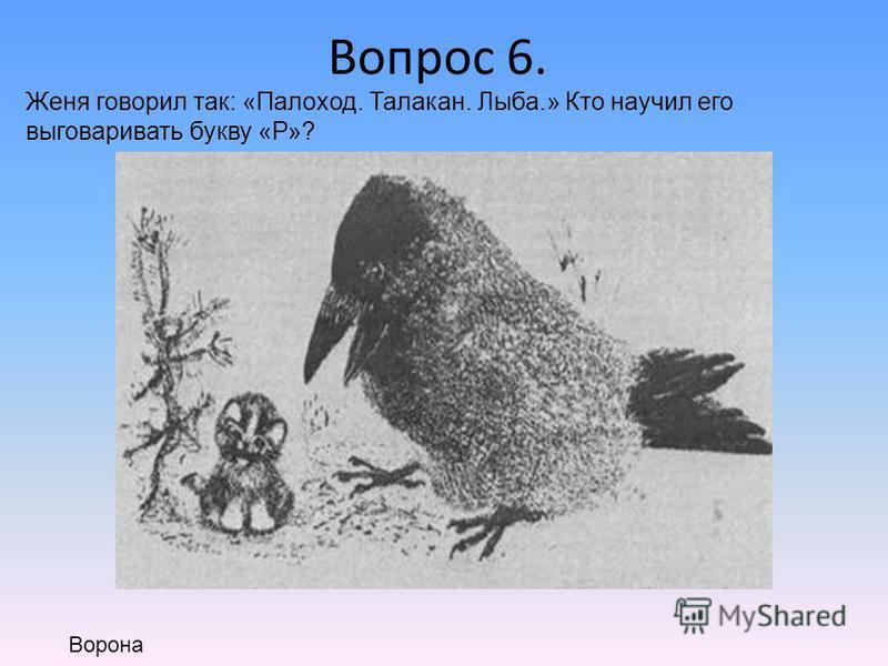 Вопрос 6. Женя говорил так: «Палоход. Талакан. Лыба.» Кто научил его выговаривать букву «Р»? Ворона