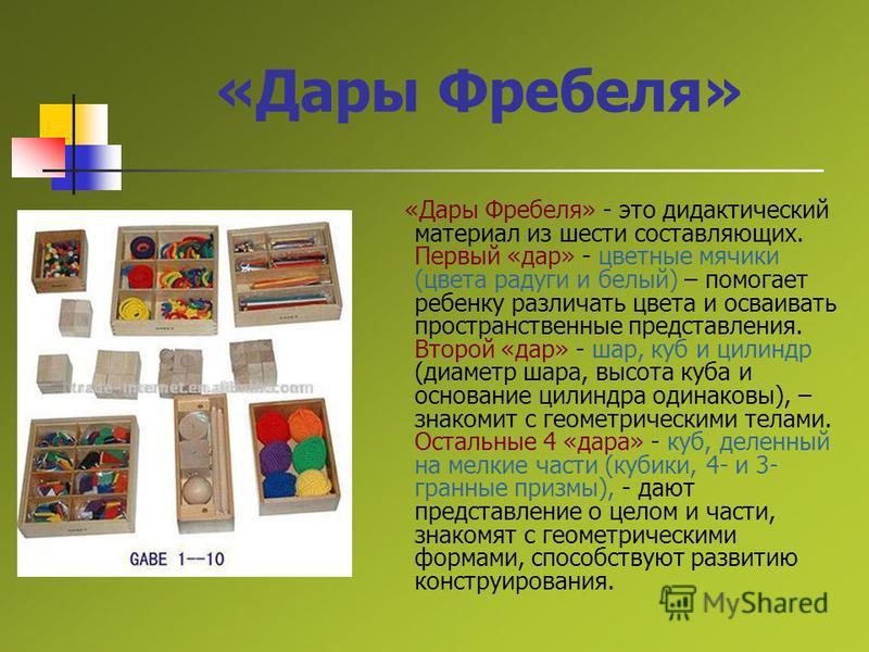 «Дары Фребеля» «Дары Фребеля» - это дидактический материал из шести составляющих. Первый «дар» - цветные мячики (цвета радуги и белый) – помогает ребенку различать цвета и осваивать пространственные представления. Второй «дар» - шар, куб и цилиндр (д