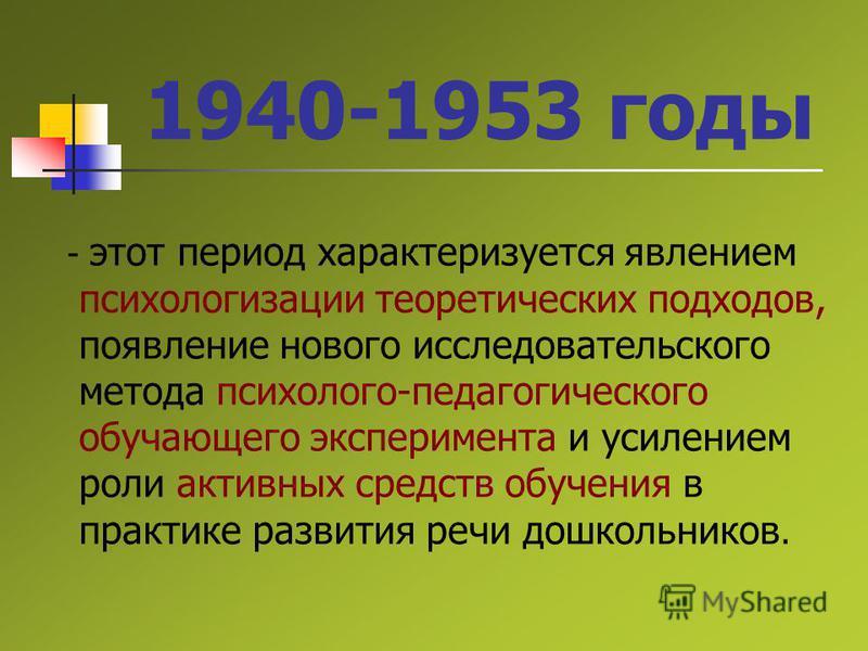 1940-1953 годы - этот период характеризуется явлением психологизации теоретических подходов, появление нового исследовательского метода психолого-педагогического обучающего эксперимента и усилением роли активных средств обучения в практике развития р