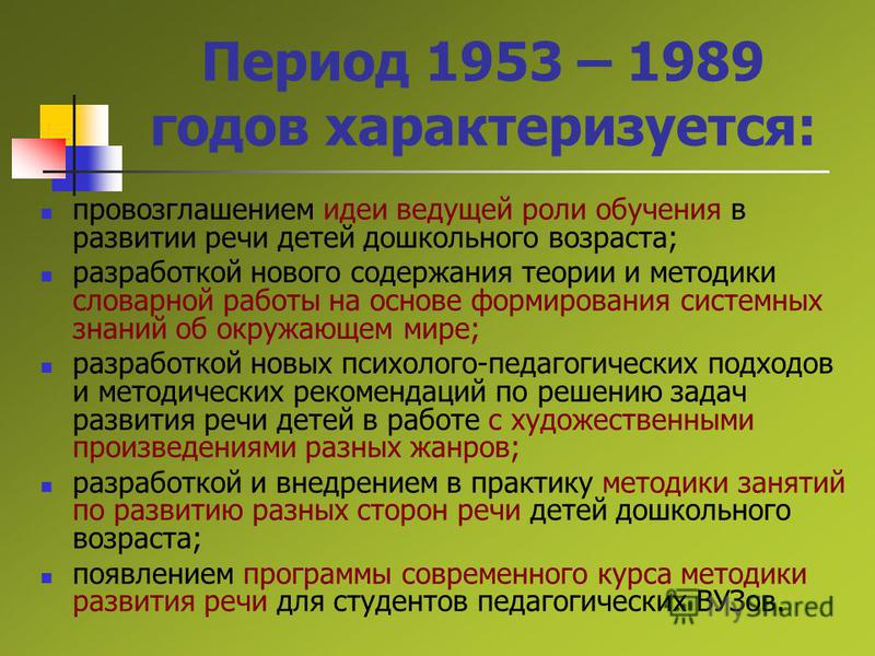 Период 1953 – 1989 годов характеризуется: провозглашением идеи ведущей роли обучения в развитии речи детей дошкольного возраста; разработкой нового содержания теории и методики словарной работы на основе формирования системных знаний об окружающем ми