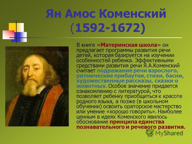 Ян Амос Коменский (1592-1672) В книге «Материнская школа» он предлагает программы развития речи детей, которая базируется на изучении особенностей ребенка. Эффективными средствами развития речи Я.А.Коменский считает подражание речи взрослого, ритмиче