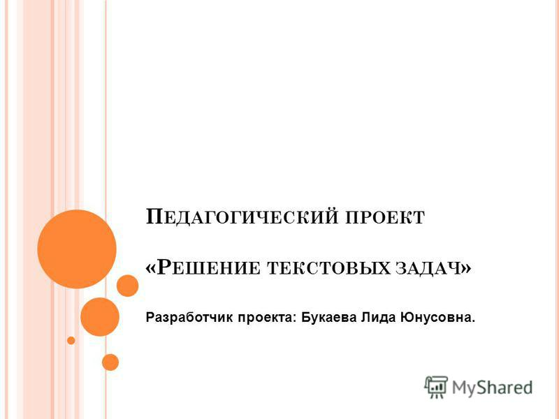 П ЕДАГОГИЧЕСКИЙ ПРОЕКТ «Р ЕШЕНИЕ ТЕКСТОВЫХ ЗАДАЧ » Разработчик проекта: Букаева Лида Юнусовна.