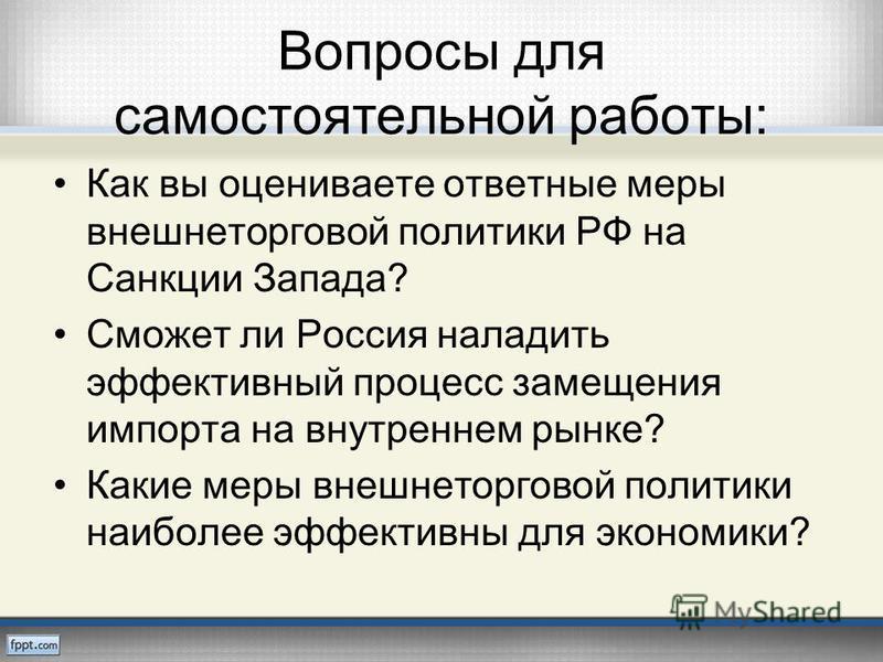 Вопросы для самостоятельной работы: Как вы оцениваете ответные меры внешнеторговой политики РФ на Санкции Запада? Сможет ли Россия наладить эффективный процесс замещения импорта на внутреннем рынке? Какие меры внешнеторговой политики наиболее эффекти