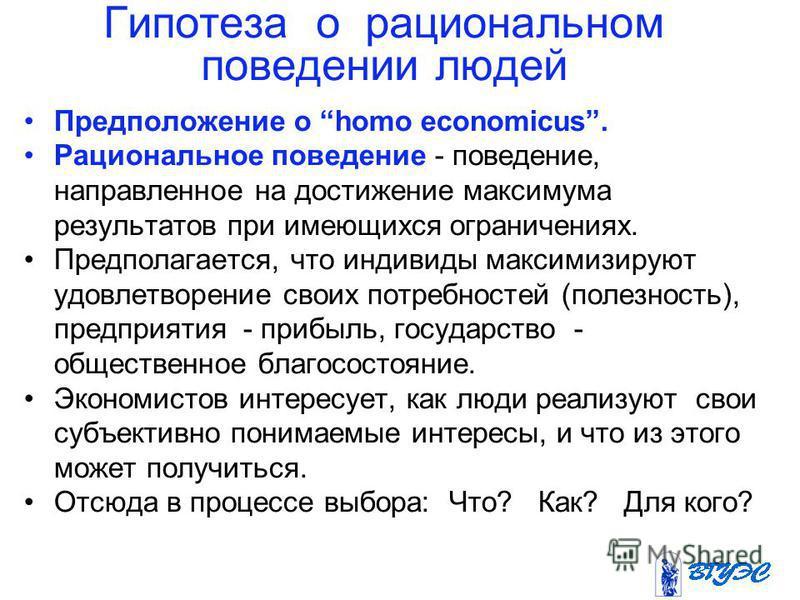 Гипотеза о рациональном поведении людей Предположение о homo economicus. Рациональное поведение - поведение, направленное на достижение максимума результатов при имеющихся ограничениях. Предполагается, что индивиды максимизируют удовлетворение своих