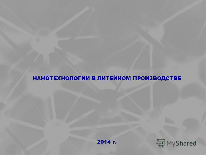 2014 г. НАНОТЕХНОЛОГИИ В ЛИТЕЙНОМ ПРОИЗВОДСТВЕ