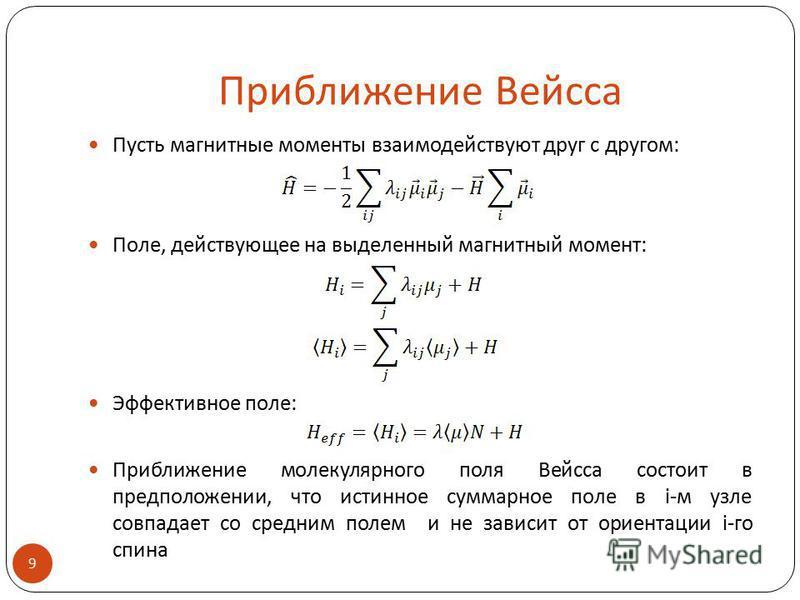 Приближение Вейсса Пусть магнитные моменты взаимодействуют друг с другом: Поле, действующее на выделенный магнитный момент: Эффективное поле: Приближение молекулярного поля Вейсса состоит в предположении, что истинное суммарное поле в i-м узле совпад