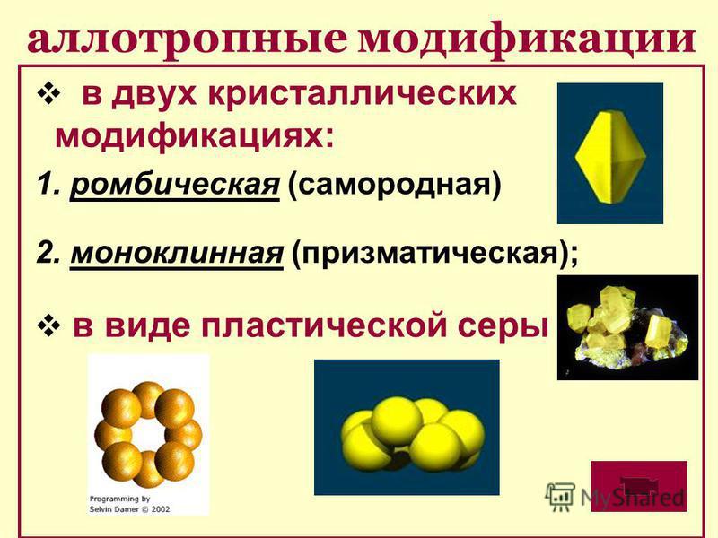 аллотропные модификации в двух кристаллических модификациях: 1. ромбическая (самородная) 2. моноклинная (призматическая); в виде пластической серы