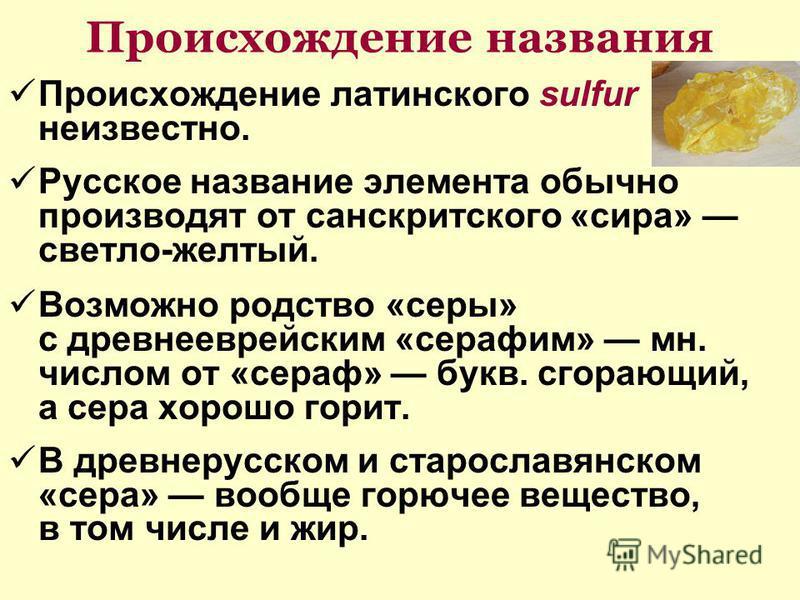 Происхождение названия Происхождение латинского sulfur неизвестно. Русское название элемента обычно производят от санскритского «сира» светло-желтый. Возможно родство «серы» с древнееврейским «серафим» мн. числом от «сераф» букв. сгорающий, а сера хо