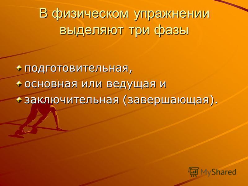 В физическом упражнении выделяют три фазы подготовительная, основная или ведущая и заключительная (завершающая).