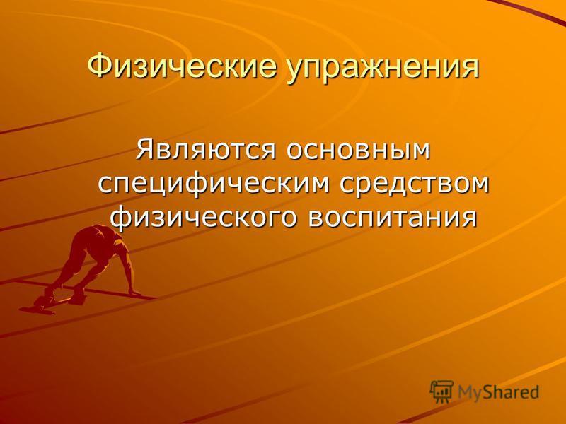 Физические упражнения Являются основным специфическим средством физического воспитания