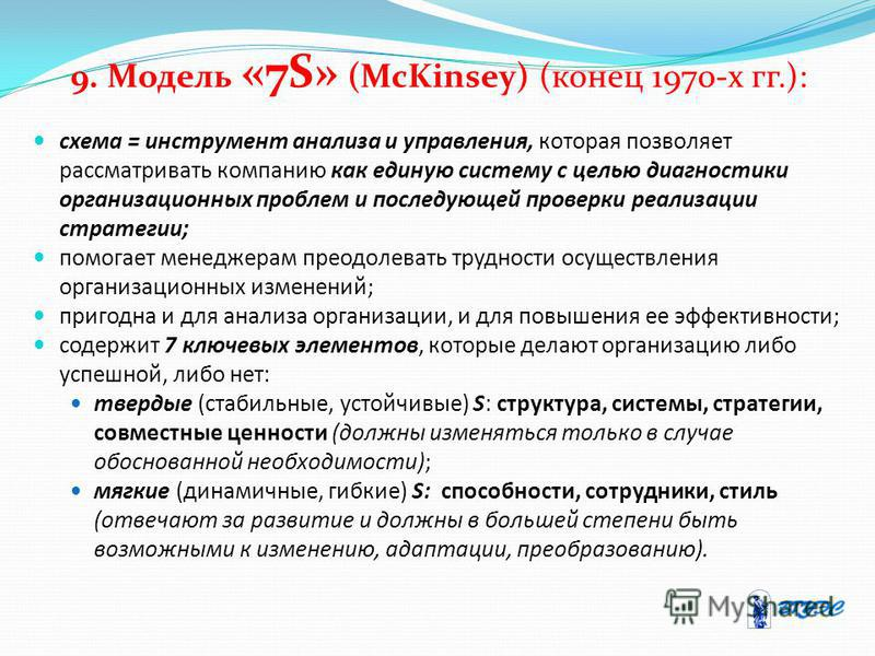 9. Модель «7S» (McKinsey) (конец 1970-х гг.): схема = инструмент анализа и управления, которая позволяет рассматривать компанию как единую систему с целью диагностики организационных проблем и последующей проверки реализации стратегии; помогает менед