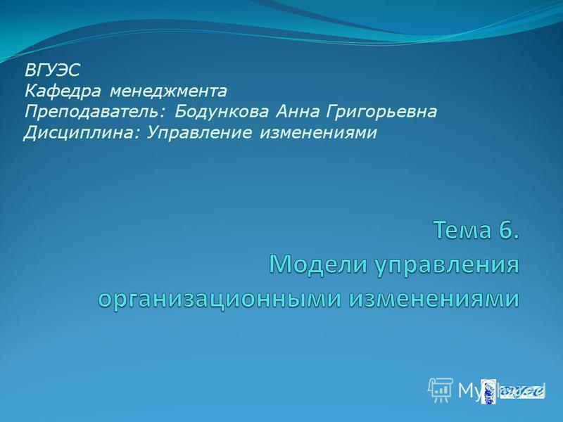 ВГУЭС Кафедра менеджмента Преподаватель: Бодункова Анна Григорьевна Дисциплина: Управление изменениями