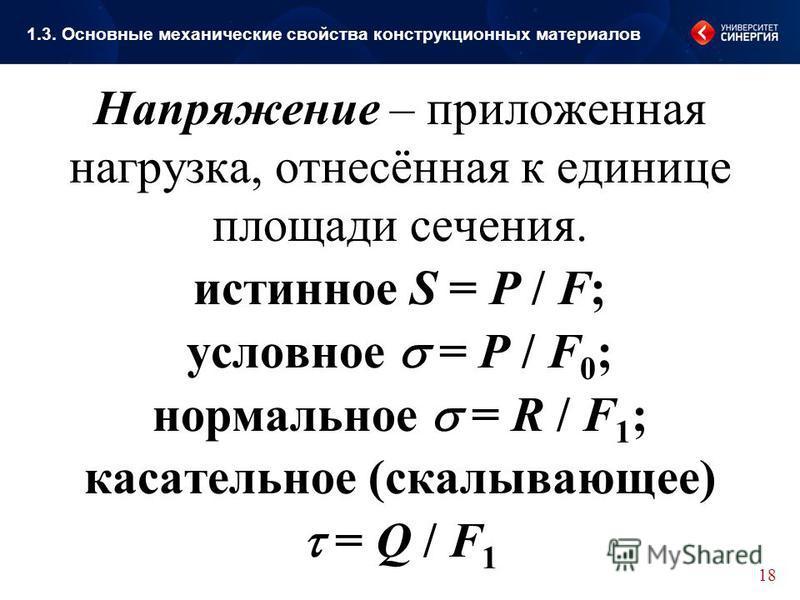 Напряжение – приложенная нагрузка, отнесённая к единице площади сечения. истинное S = P / F; условное = P / F 0 ; нормальное = R / F 1 ; касательное (скалывающее) = Q / F 1 18 1.3. Основные механические свойства конструкционных материалов