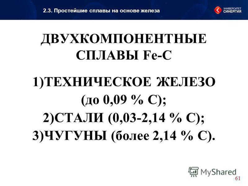 ДВУХКОМПОНЕНТНЫЕ СПЛАВЫ Fe-C 1)ТЕХНИЧЕСКОЕ ЖЕЛЕЗО (до 0,09 % С); 2)СТАЛИ (0,03-2,14 % С); 3)ЧУГУНЫ (более 2,14 % С).. 61 2.3. Простейшие сплавы на основе железа