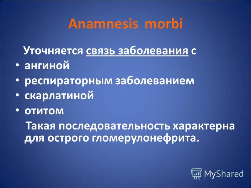 Anamnesis morbi Уточняется связь заболевания с ангиной респираторным заболеванием скарлатиной отитом Такая последовательность характерна для острого гломерулонефрита.