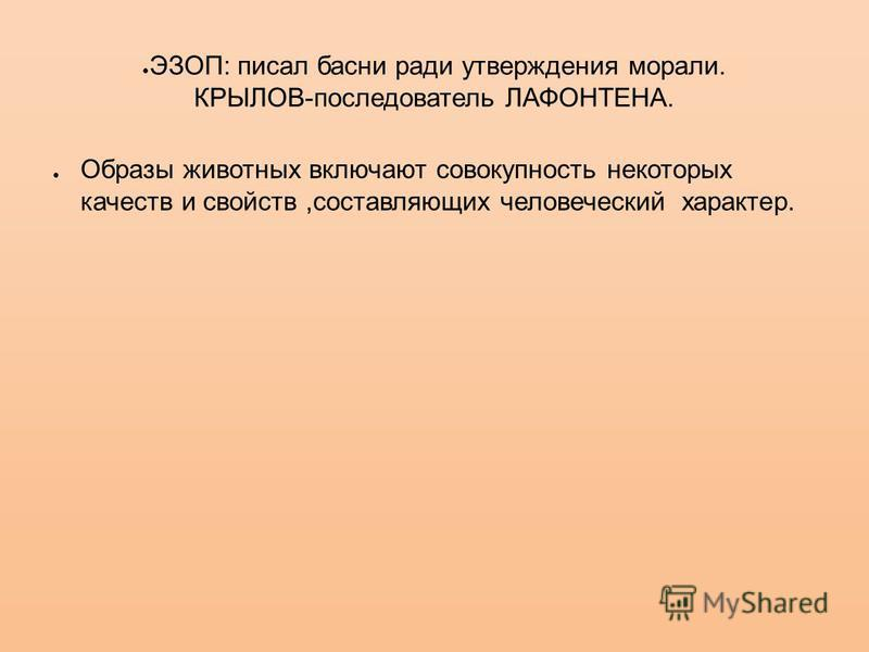 ЭЗОП: писал басни ради утверждения морали. КРЫЛОВ-последователь ЛАФОНТЕНА. Образы животных включают совокупность некоторых качеств и свойств,составляющих человеческий характер.