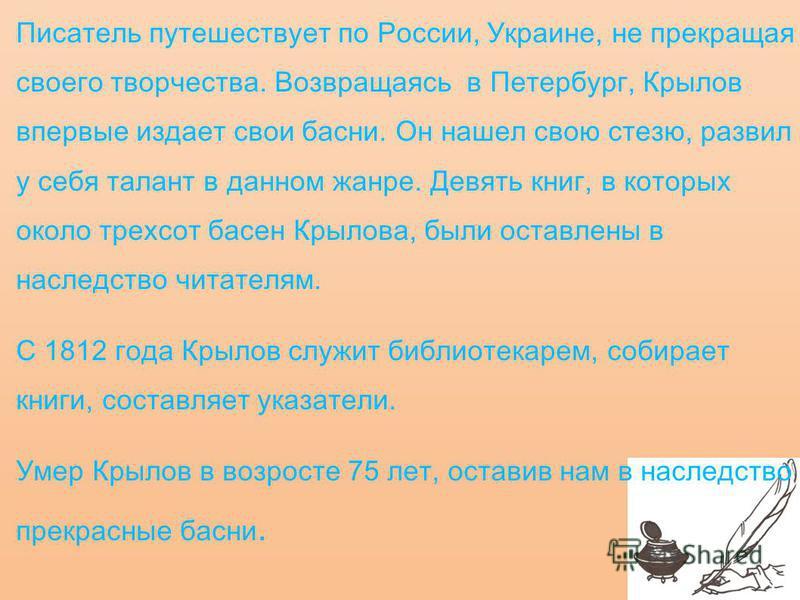 Писатель путешествует по России, Украине, не прекращая своего творчества. Возвращаясь в Петербург, Крылов впервые издает свои басни. Он нашел свою стезю, развил у себя талант в данном жанре. Девять книг, в которых около трехсот басен Крылова, были ос