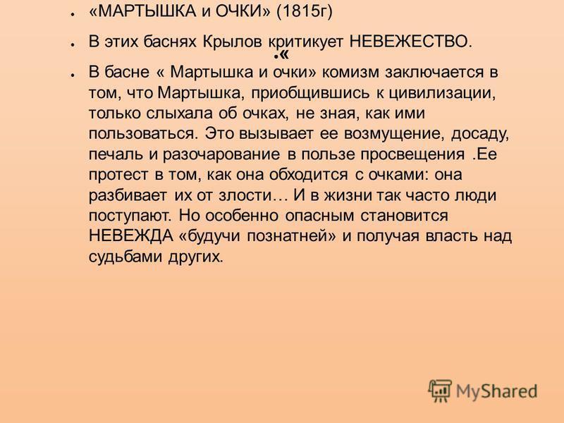 « «МАРТЫШКА и ОЧКИ» (1815 г) В этих баснях Крылов критикует НЕВЕЖЕСТВО. В басне « Мартышка и очки» комизм заключается в том, что Мартышка, приобщившись к цивилизации, только слыхала об очках, не зная, как ими пользоваться. Это вызывает ее возмущение,
