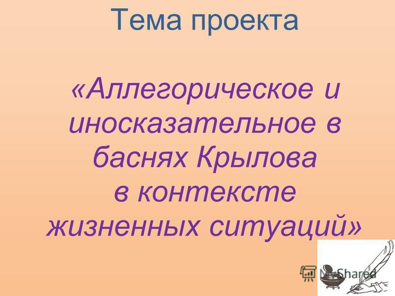 Тема проекта «Аллегорическое и иносказательное в баснях Крылова в контексте жизненных ситуаций»