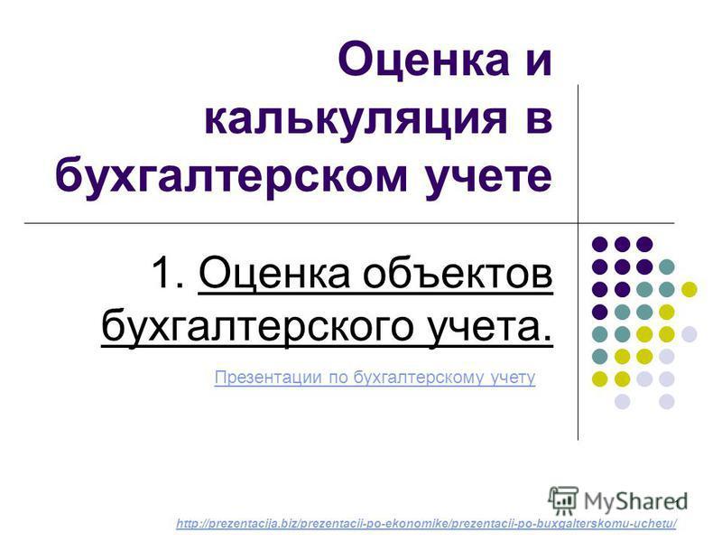 1 Оценка и калькуляция в бухгалтерском учете 1. Оценка объектов бухгалтерского учета. Презентации по бухгалтерскому учету http://prezentacija.biz/prezentacii-po-ekonomike/prezentacii-po-buxgalterskomu-uchetu/
