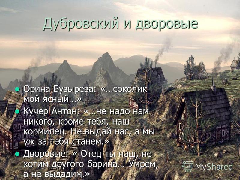 Дубровский и дворовые Орина Бузырева: «…соколик мой ясный…» Орина Бузырева: «…соколик мой ясный…» Кучер Антон: «…не надо нам никого, кроме тебя, наш кормилец. Не выдай нас, а мы уж за тебя станем.» Кучер Антон: «…не надо нам никого, кроме тебя, наш к
