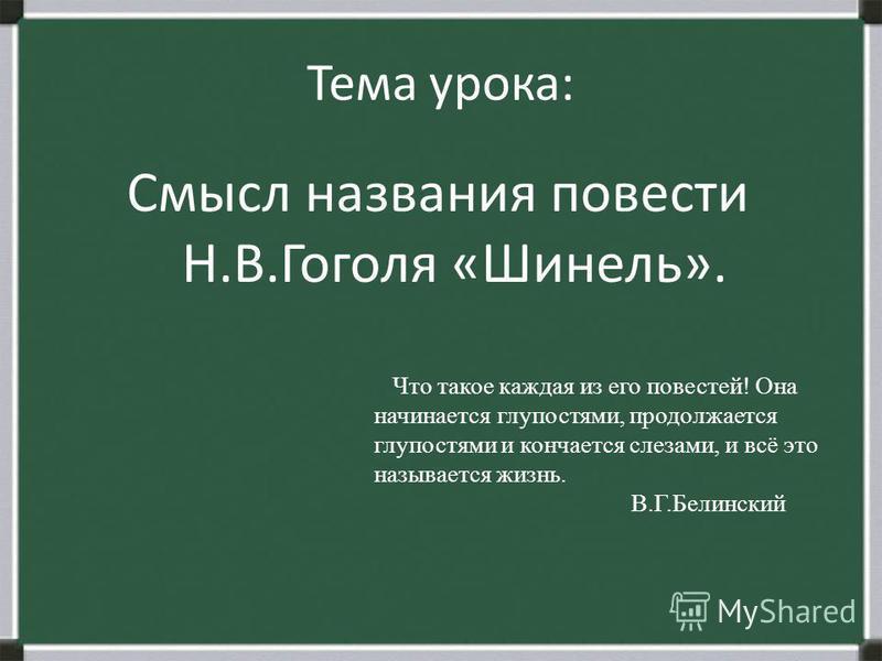 Тема урока: Смысл названия повести Н.В.Гоголя «Шинель». Что такое каждая из его повестей! Она начинается глупостями, продолжается глупостями и кончается слезами, и всё это называется жизнь. В.Г.Белинский