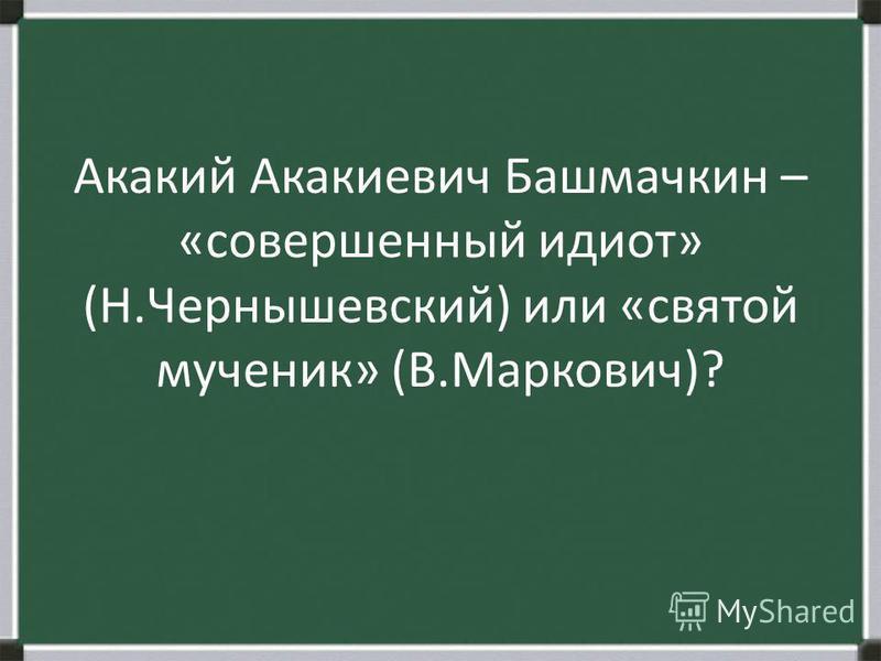 Акакий Акакиевич Башмачкин – «совершенный идиот» (Н.Чернышевский) или «святой мученик» (В.Маркович)?