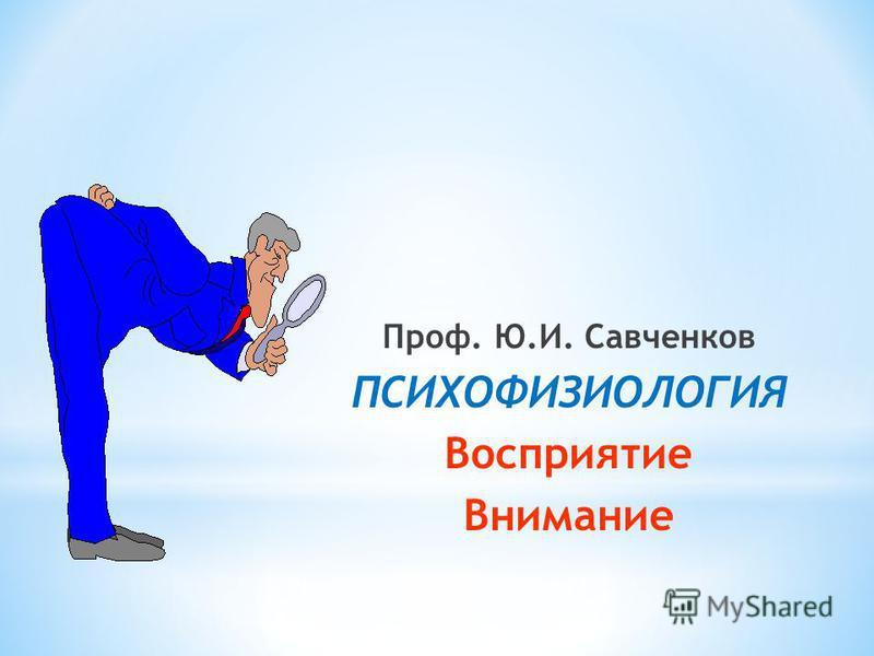 Проф. Ю.И. Савченков ПСИХОФИЗИОЛОГИЯ Восприятие Внимание