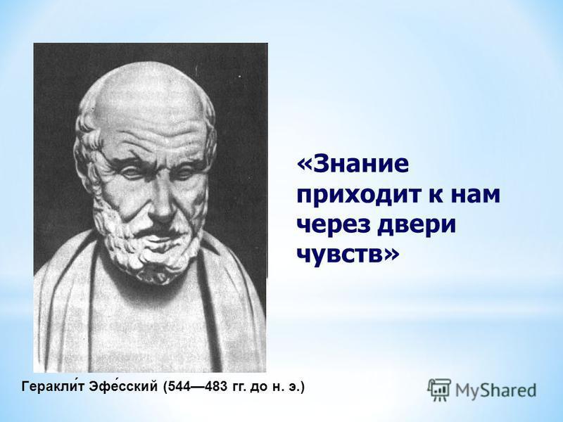 Геракли́т Эфе́русский (544483 гг. до н. э.) «Знание приходит к нам через двери чувств»