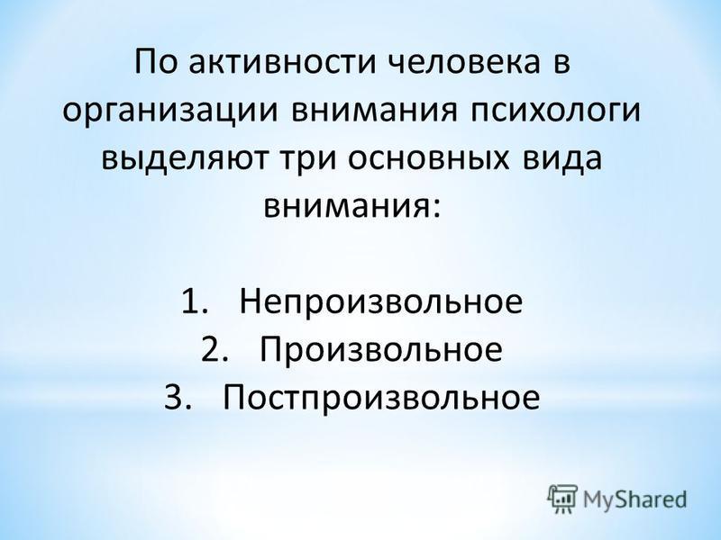 По активности человека в организации внимания психологи выделяют три основных вида внимания: 1. Непроизвольное 2. Произвольное 3.Постпроизвольное