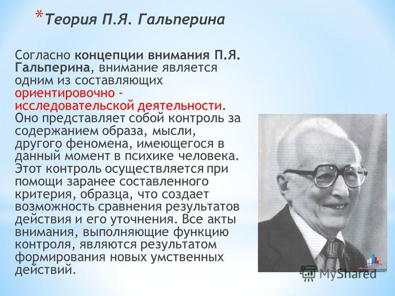 * Теория П.Я. Гальперина Согласно концепции внимания П.Я. Гальперина, внимание является одним из составляющих ориентировочно - исследовательской деятельности. Оно представляет собой контроль за содержанием образа, мысли, другого феномена, имеющегося
