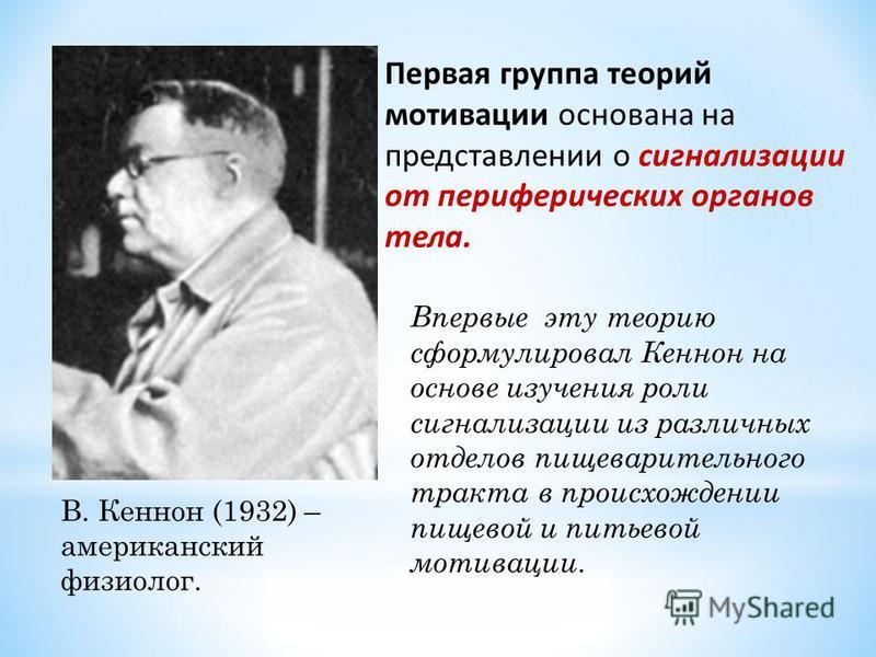 В. Кеннон (1932) – американский физиолог. Впервые эту теорию сформулировал Кеннон на основе изучения роли сигнализации из различных отделов пищеварительного тракта в происхождении пищевой и питьевой мотивации. Первая группа теорий мотивации основана