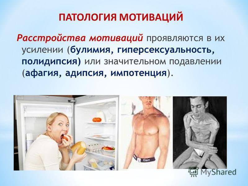 Расстройства мотиваций проявляются в их усилении (булимия, гиперсексуальность, полидипсия) или значительном подавлении (афагия, адипсия, импотенция). ПАТОЛОГИЯ МОТИВАЦИЙ