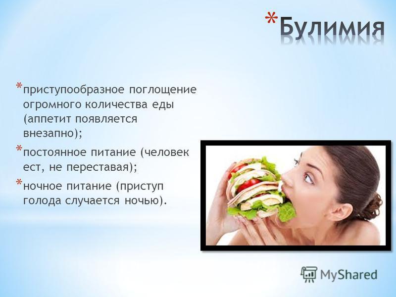 * приступообразное поглощение огромного количества еды (аппетит появляется внезапно); * постоянное питание (человек ест, не переставая); * ночное питание (приступ голода случается ночью).