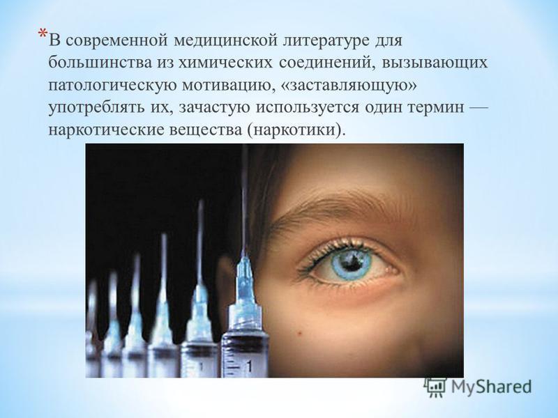* В современной медицинской литературе для большинства из химических соединений, вызывающих патологическую мотивацию, «заставляющую» употреблять их, зачастую используется один термин наркотические вещества (наркотики).