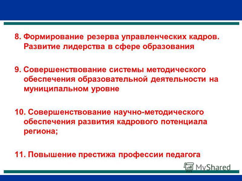 8. Формирование резерва управленческих кадров. Развитие лидерства в сфере образования 9. Совершенствование системы методического обеспечения образовательной деятельности на муниципальном уровне 10. Совершенствование научно-методического обеспечения р