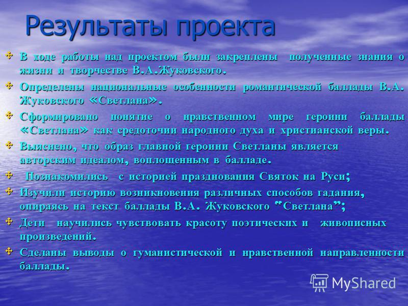 Результаты проекта В ходе работы над проектом были закреплены полученные знания о жизни и творчестве В. А. Жуковского. В ходе работы над проектом были закреплены полученные знания о жизни и творчестве В. А. Жуковского. Определены национальные особенн