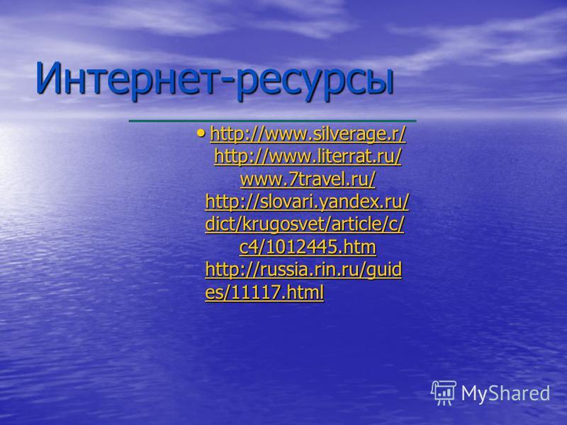 Интернет-ресурсы http://www.silverage.r/ http://www.literrat.ru/ www.7travel.ru/ http://slovari.yandex.ru/ dict/krugosvet/article/c/ c4/1012445. htm http://russia.rin.ru/guid es/11117. html http://www.silverage.r/ http://www.literrat.ru/ www.7travel.