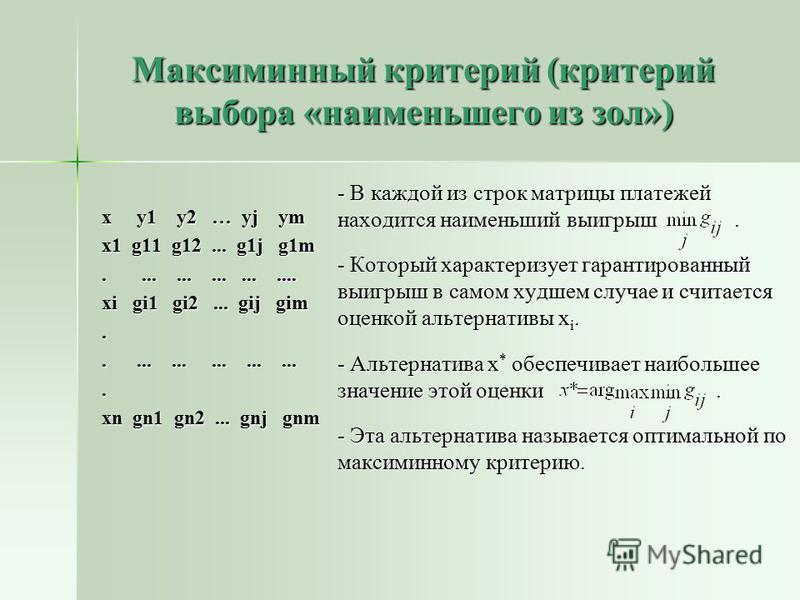 Максиминный критерий (критерий выбора «наименьшего из зол») - В каждой из строк матрицы платежей находится наименьший выигрыш. - Который характеризует гарантированный выигрыш в самом худшем случае и считается оценкой альтернативы x i. - Альтернатива